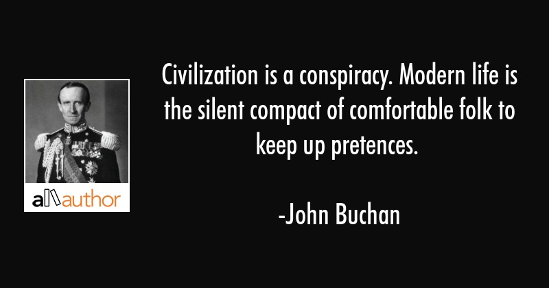 Civilization is a conspiracy. Modern life is the silent compact of comfortable folk to keep up... - John Buchan Quote