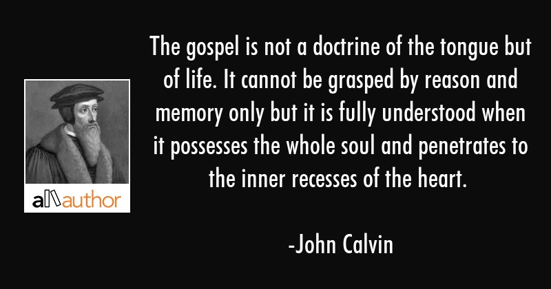 The gospel is not a doctrine of the tongue but of life. It cannot be grasped by reason and memory... - John Calvin Quote