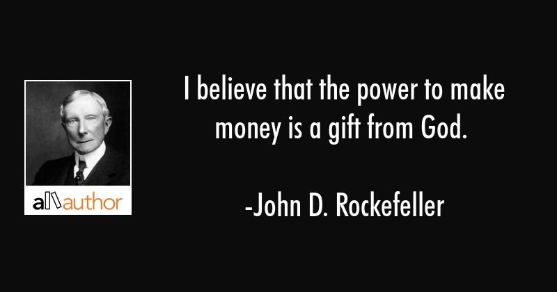 I believe that the power to make money is a gift from God. - John D. Rockefeller Quote