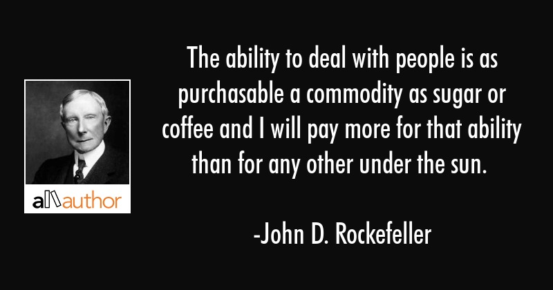 The ability to deal with people is as purchasable a commodity as sugar or coffee and I will pay... - John D. Rockefeller Quote