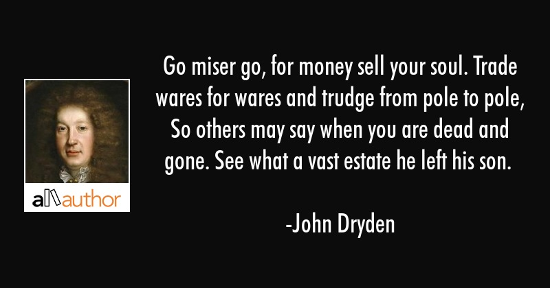 Go miser go, for money sell your soul. Trade wares for wares and trudge from pole to pole, So... - John Dryden Quote