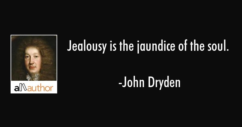 Jealousy is the jaundice of the soul. - John Dryden Quote