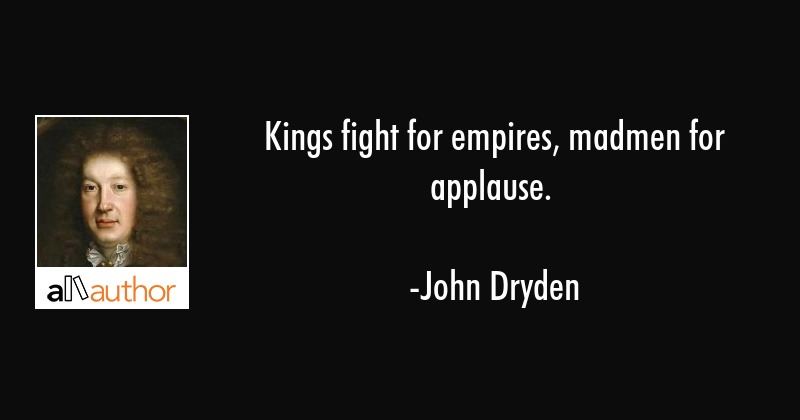 Kings fight for empires, madmen for applause. - John Dryden Quote