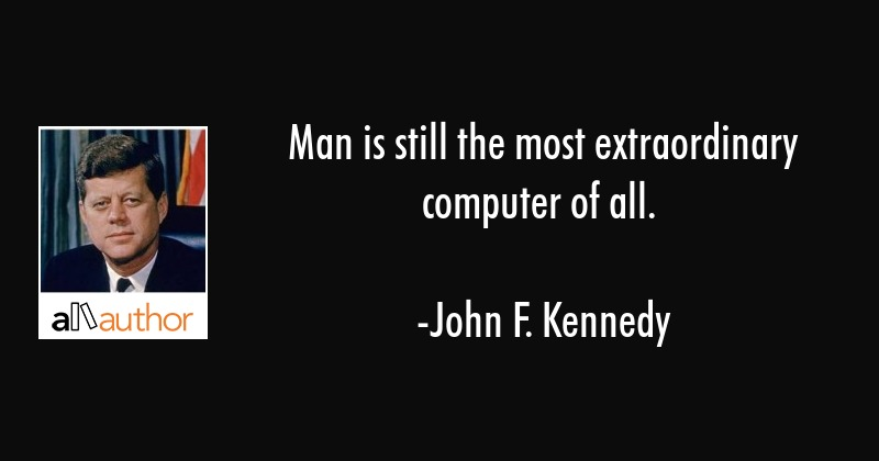 Man is still the most extraordinary computer of all. - John F. Kennedy Quote
