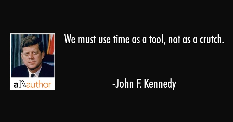 We must use time as a tool, not as a couch. - John F. Kennedy Quote