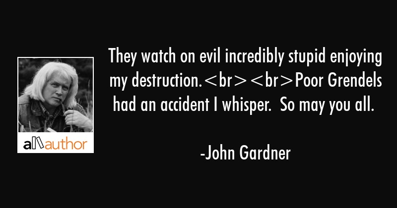 They watch on evil incredibly stupid enjoying my destruction.Poor Grendels had an accident I... - John Gardner Quote