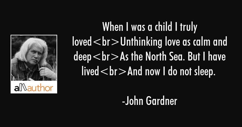 When I was a child I truly lovedUnthinking love as calm and deepAs the North Sea. But I have... - John Gardner Quote