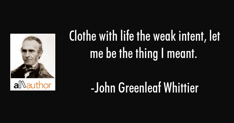 Clothe with life the weak intent, let me be the thing I meant. - John Greenleaf Whittier Quote