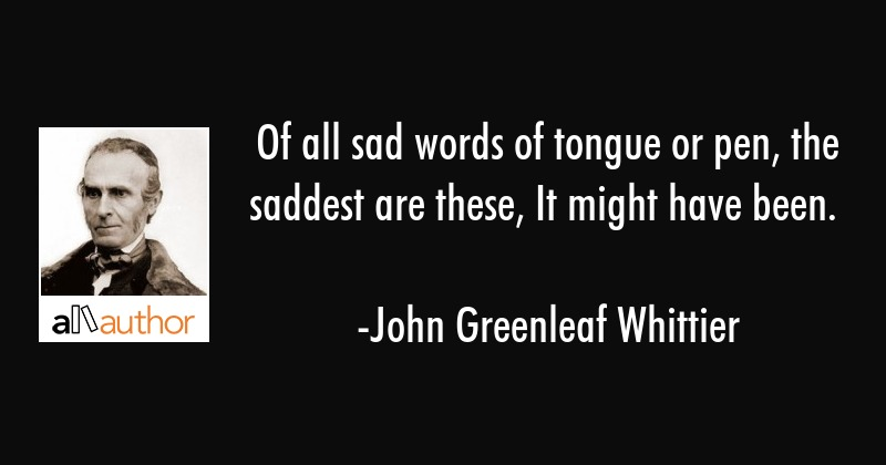 Of all sad words of tongue or pen, the saddest are these, It might have been. - John Greenleaf Whittier Quote