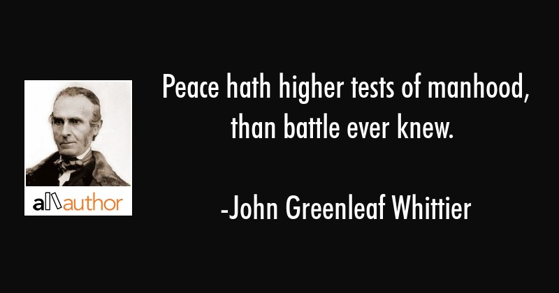 Peace hath higher tests of manhood, than battle ever knew. - John Greenleaf Whittier Quote