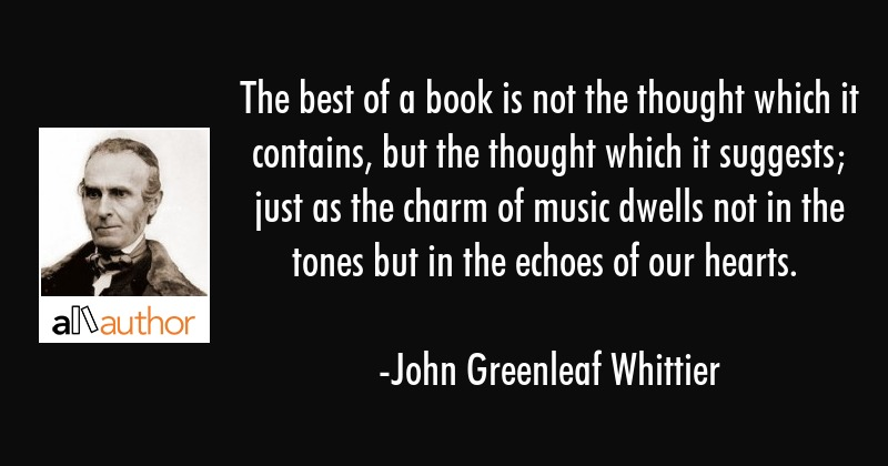 The best of a book is not the thought which it contains, but the thought which it suggests; just as... - John Greenleaf Whittier Quote