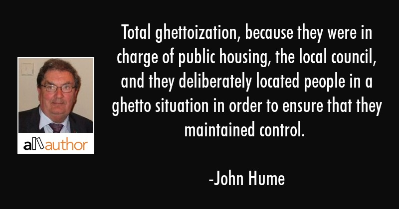 Total ghettoization, because they were in charge of public housing, the local council, and they... - John Hume Quote