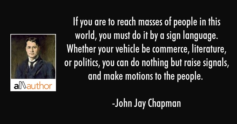 If you are to reach masses of people in this world, you must do it by a sign language. Whether your... - John Jay Chapman Quote