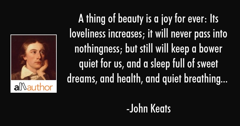 A thing of beauty is a joy for ever: Its loveliness increases; it will never pass into nothingness;... - John Keats Quote