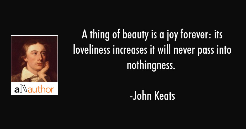 A thing of beauty is a joy forever: its loveliness increases; it will never pass into nothingness. - John Keats Quote