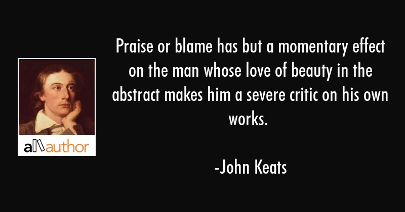 Praise or blame has but a momentary effect on the man whose love of beauty in the abstract makes... - John Keats Quote