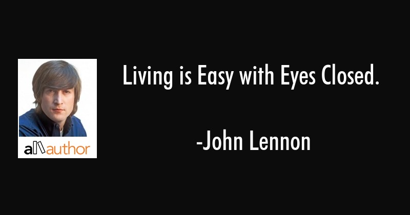 Living Is Easy With Eyes Closed Quote