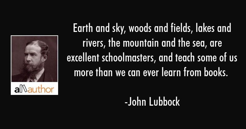 Earth and sky, woods and fields, lakes and rivers, the mountain and the sea, are excellent... - John Lubbock Quote