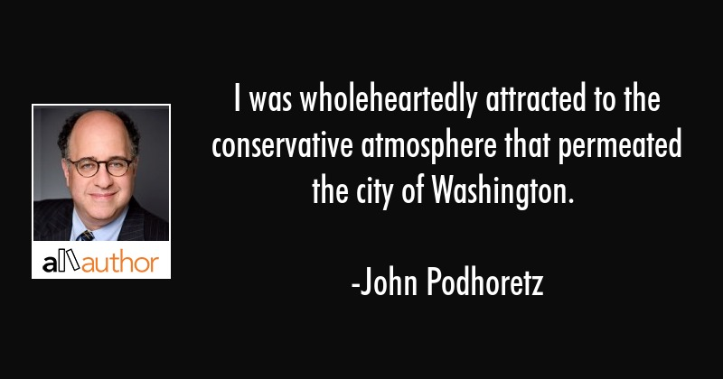 I was wholeheartedly attracted to the conservative atmosphere that permeated the city of Washington. - John Podhoretz Quote