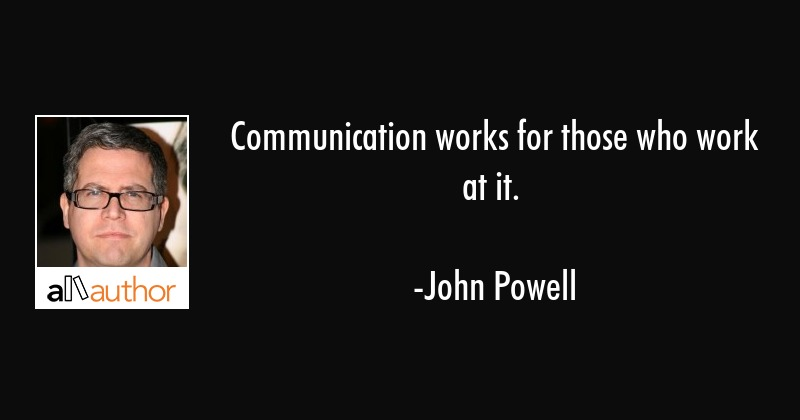 Communication works for those who work at it. - John Powell Quote