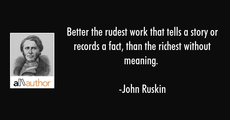 Better the rudest work that tells a story or records a fact, than the richest without meaning. - John Ruskin Quote