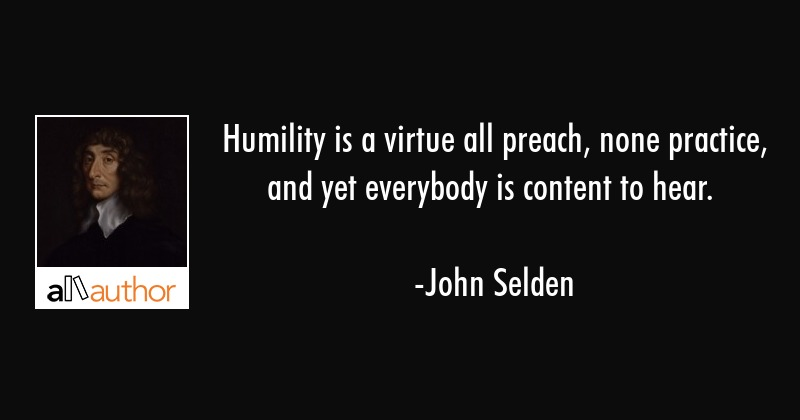 Humility is a virtue all preach, none practice, and yet everybody is content to hear. - John Selden Quote