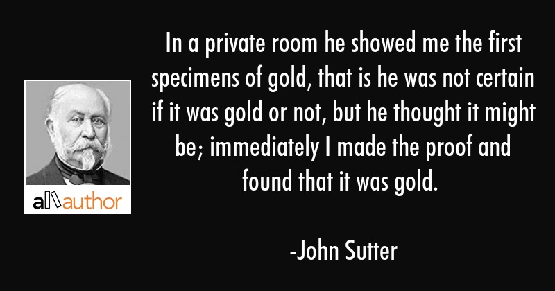 In a private room he showed me the first specimens of gold, that is he was not certain if it was... - John Sutter Quote