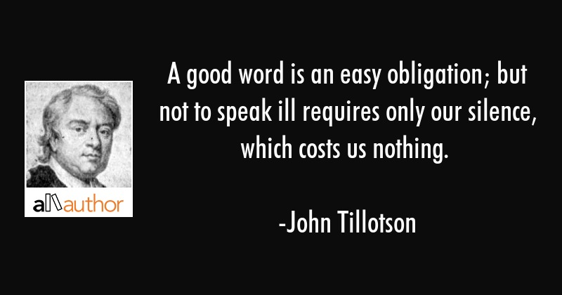 A good word is an easy obligation; but not to speak ill requires only our silence, which costs us... - John Tillotson Quote