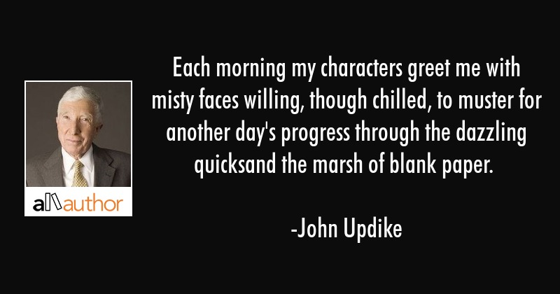 Each morning my characters greet me with misty faces willing, though chilled, to muster for another... - John Updike Quote