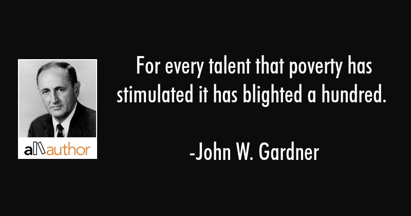 For every talent that poverty has stimulated it has blighted a hundred. - John W. Gardner Quote