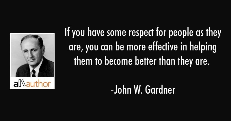 If you have some respect for people as they are, you can be more effective in helping them to... - John W. Gardner Quote