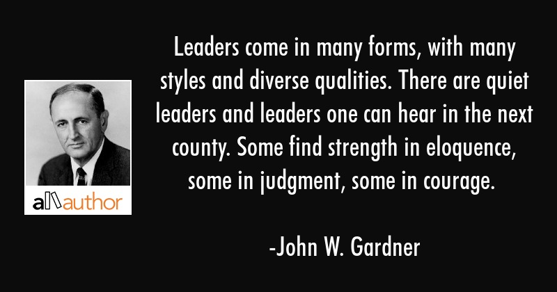Leaders come in many forms, with many styles and diverse qualities. There are quiet leaders and... - John W. Gardner Quote