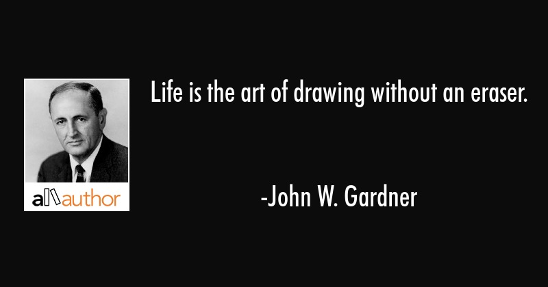 Life is the art of drawing without an eraser. - John W. Gardner Quote