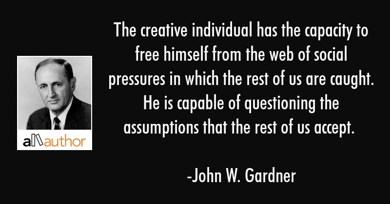 The creative individual has the capacity to free himself from the web of social pressures in which... - John W. Gardner Quote