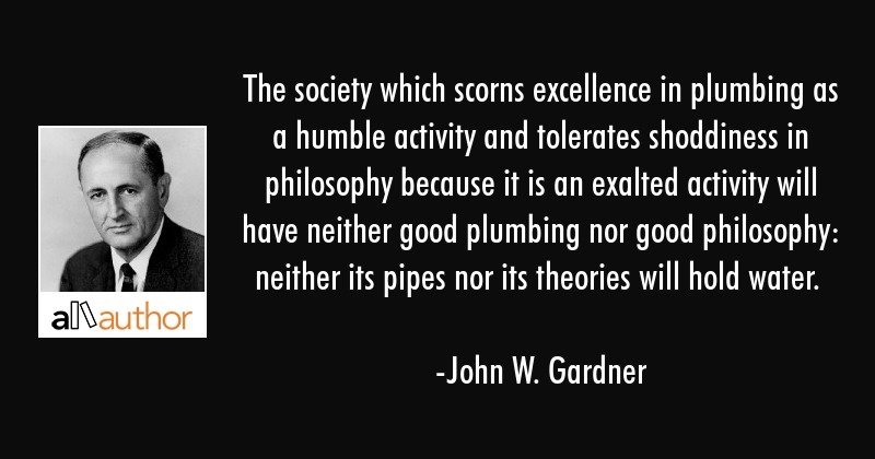 The society which scorns excellence in plumbing as a humble activity and tolerates shoddiness in... - John W. Gardner Quote
