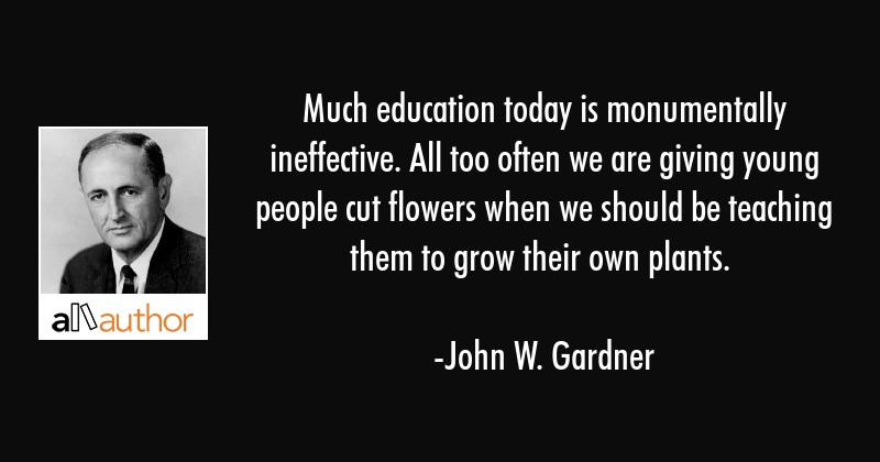 Much education today is monumentally ineffective. All too often we are giving young people cut... - John W. Gardner Quote