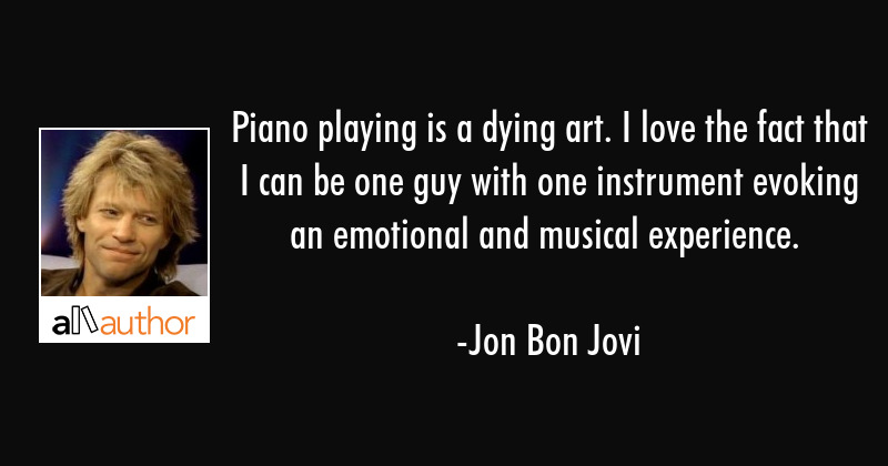 Piano playing is a dying art. I love the fact that I can be one guy with one instrument evoking an... - Jon Bon Jovi Quote
