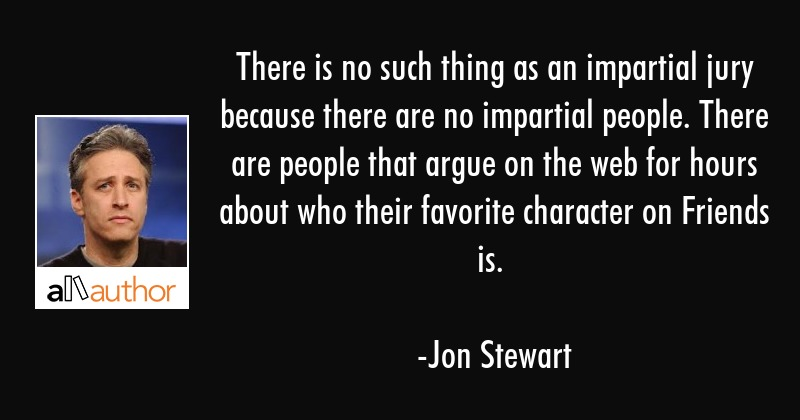 There is no such thing as an impartial jury because there are no impartial people. There are people... - Jon Stewart Quote