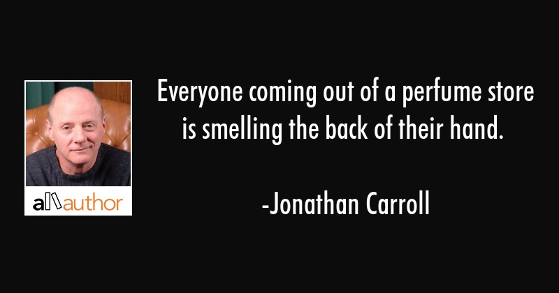 Everyone coming out of a perfume store is smelling the back of their hand. - Jonathan Carroll Quote