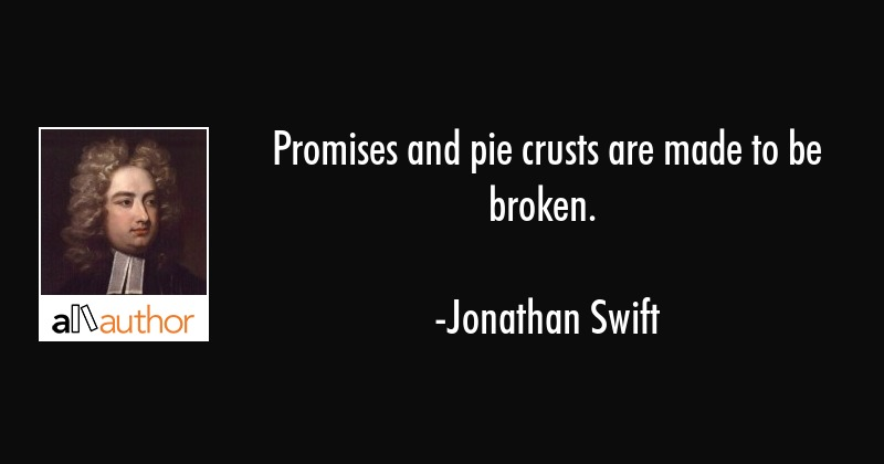 Promises and pie crusts are made to be broken. - Jonathan Swift Quote