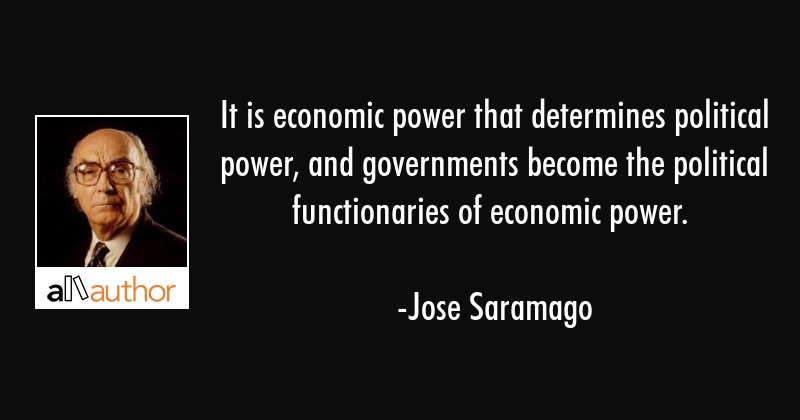 It is economic power that determines political power, and governments become the political... - Jose Saramago Quote