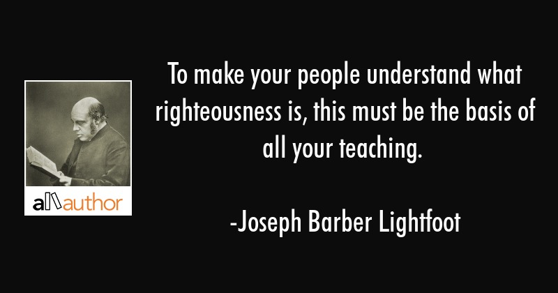 To make your people understand what righteousness is, this must be the basis of all your teaching. - Joseph Barber Lightfoot Quote