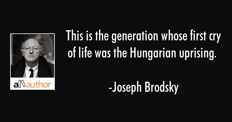 This is the generation whose first cry of life was the Hungarian uprising. - Joseph Brodsky Quote
