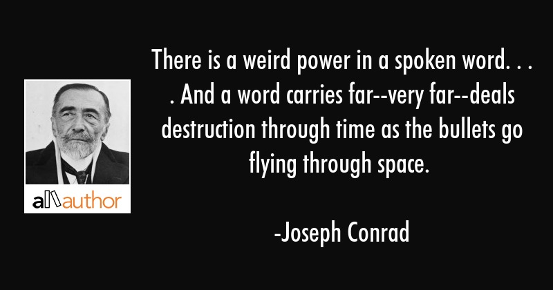 There is a weird power in a spoken word. . . . And a word carries far--very far--deals destruction... - Joseph Conrad Quote