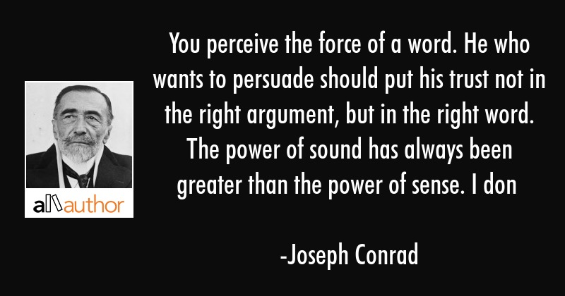 You perceive the force of a word. He who wants to persuade should put his trust not in the right... - Joseph Conrad Quote
