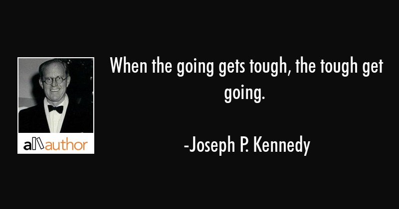 When The Going Gets Tough The Tough Get Quote