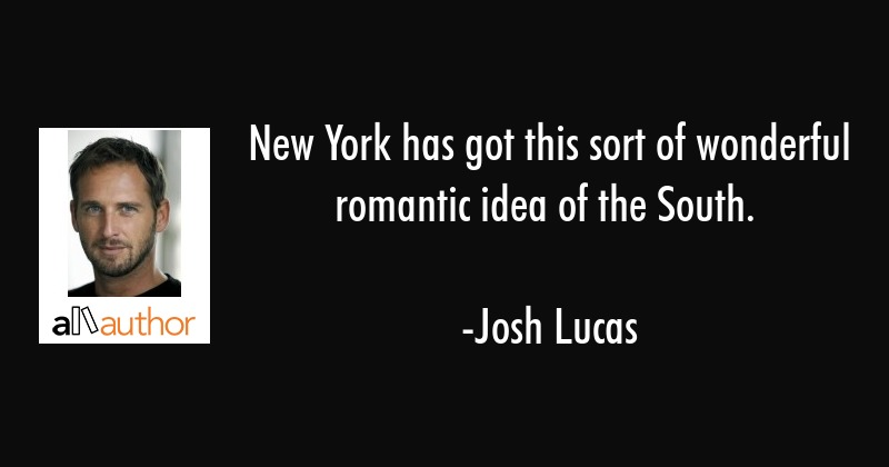 New York has got this sort of wonderful romantic idea of the South. - Josh Lucas Quote