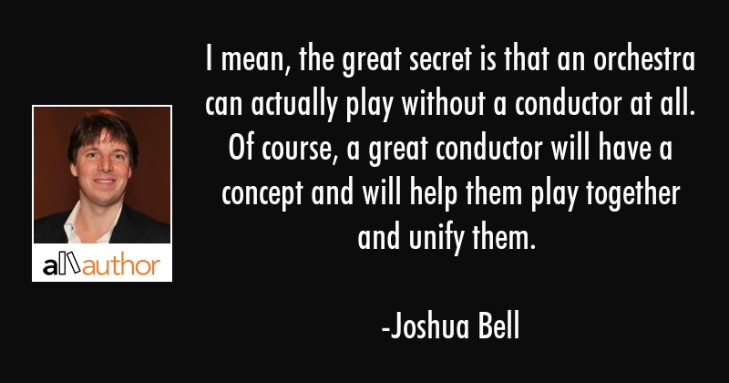 I mean, the great secret is that an orchestra can actually play without a conductor at all. Of... - Joshua Bell Quote