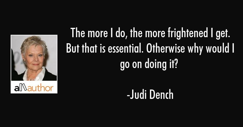 The more I do, the more frightened I get. But that is essential. Otherwise why would I go on doing... - Judi Dench Quote
