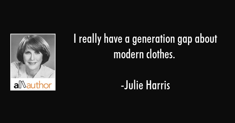 I really have a generation gap about modern clothes. - Julie Harris Quote